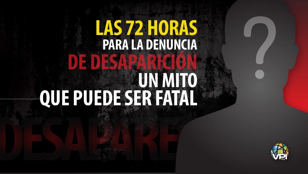 Las 72 horas para la denuncia de desaparición, un mito que puede ser fatal. Foto: VPItv